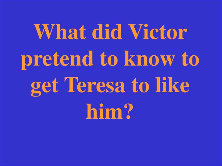 What did Victor pretend to know to get Teresa to like him?