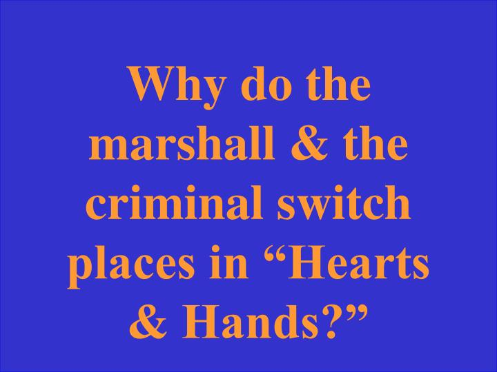 "Why do the marshall & the criminal switch places in ""Hearts & Hands?"""