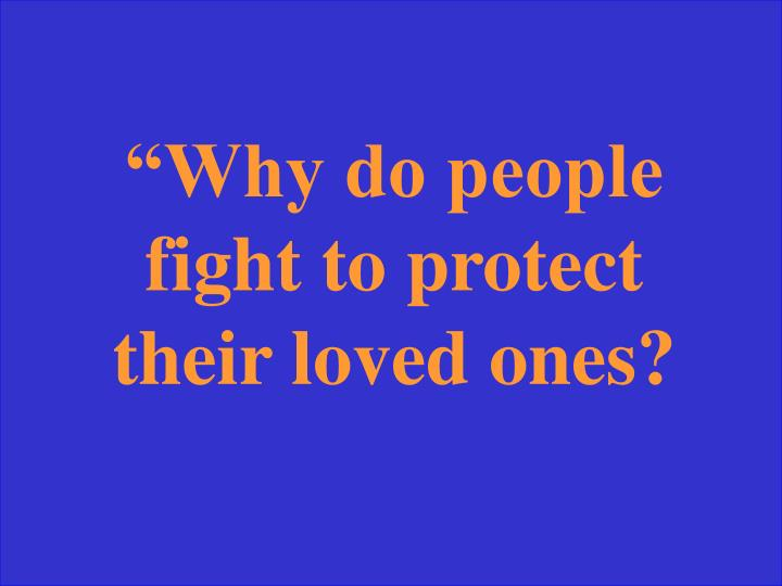 """Why do people fight to protect their loved ones?"