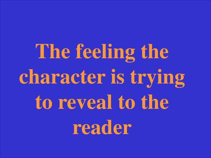 The feeling the character is trying to reveal to the reader