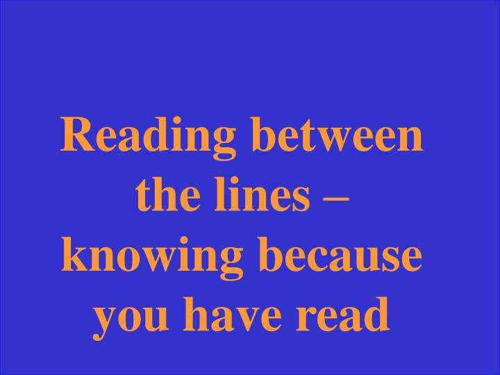 Reading between the lines – knowing because you have read