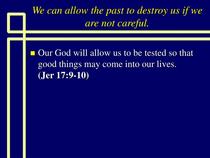 we can allow the past to destroy us if we are not careful n.