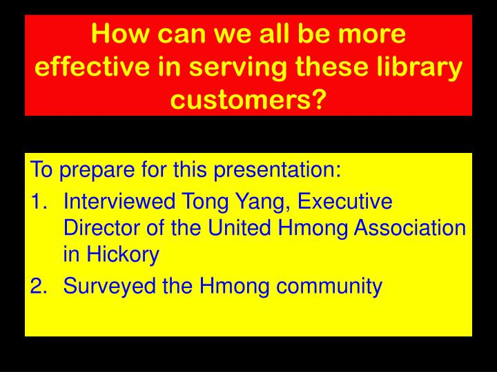 How can we all be more effective in serving these library customers?