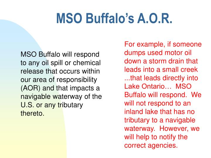 MSO Buffalo will respond to any oil spill or chemical release that occurs within our area of responsibility (AOR) and that impacts a navigable waterway of the U.S. or any tributary thereto.