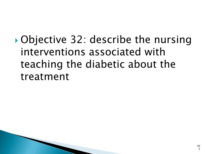 Objective 32: describe the nursing interventions associated with teaching the diabetic about the treatment