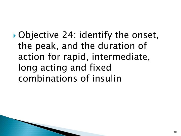 Objective 24: identify the onset, the peak, and the duration of action for rapid, intermediate, long acting and fixed combinations of insulin