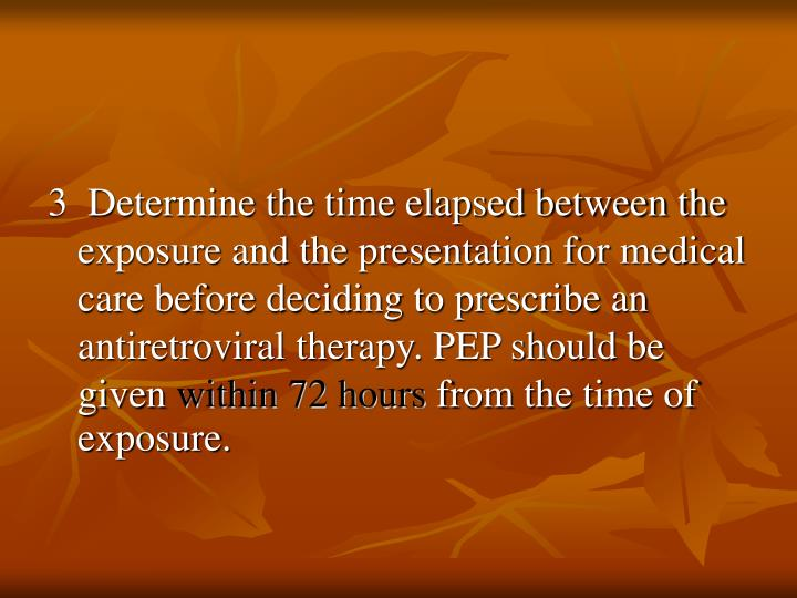 3  Determine the time elapsed between the exposure and the presentation for medical care before deciding to prescribe an antiretroviral therapy. PEP should be given