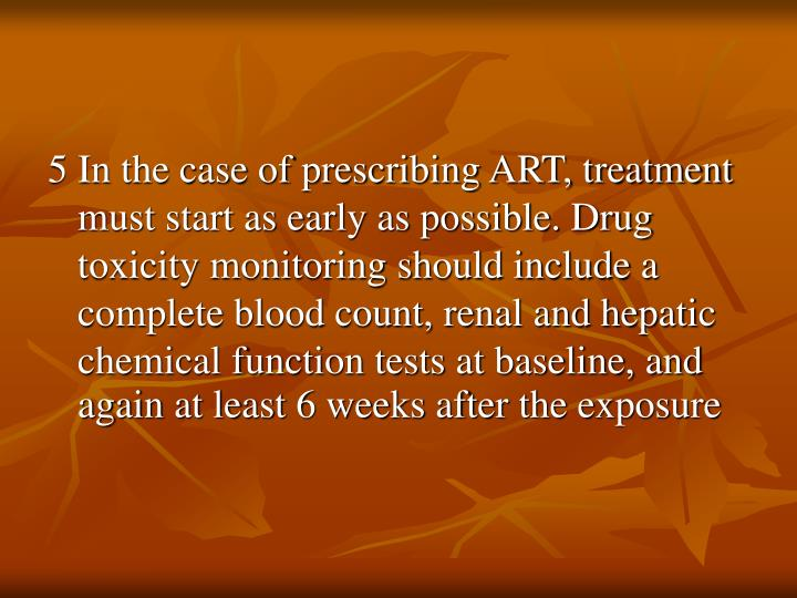 5 In the case of prescribing ART, treatment must start as early as possible. Drug toxicity monitoring should include a complete blood count, renal and hepatic chemical function tests at baseline, and again at least 6 weeks after the exposure