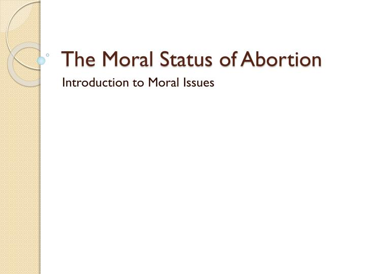 on the moral and legal status of abortion thesis It's roe vs wade that respects and reflects american society's moral judgment and values about legal and illegal abortion, by appropriately applying societies value of the principal of beneficence.