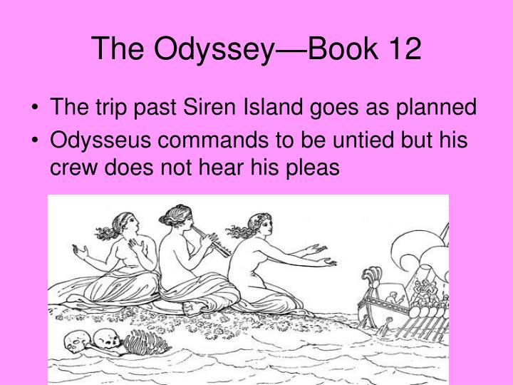 the odyssey book 12 a summary Summary: book 12 odysseus returns to aeaea, where he buries elpenor and spends one last night with circe she describes the obstacles that he will face on his voyage home and tells him how to negotiate them as he sets sail, odysseus passes circe's counsel on to his men.