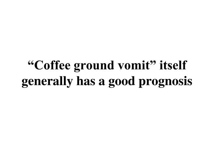 """Coffee ground vomit"" itself generally has a good prognosis"