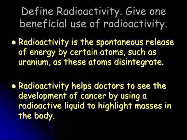 Define Radioactivity. Give one beneficial use of radioactivity.