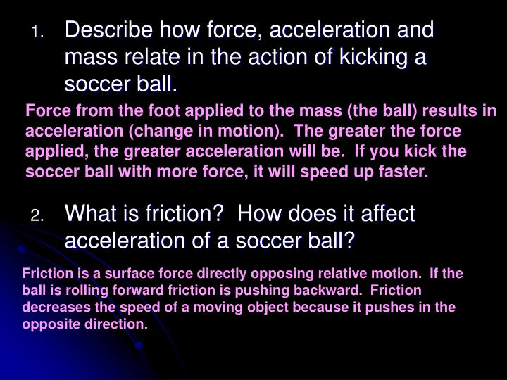 Describe how force, acceleration and mass relate in the action of kicking a soccer ball.
