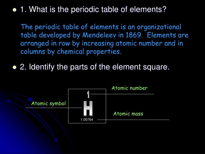 The periodic table of elements is an organizational table developed by Mendeleev in 1869.  Elements are arranged in row by increasing atomic number and in columns by chemical properties.