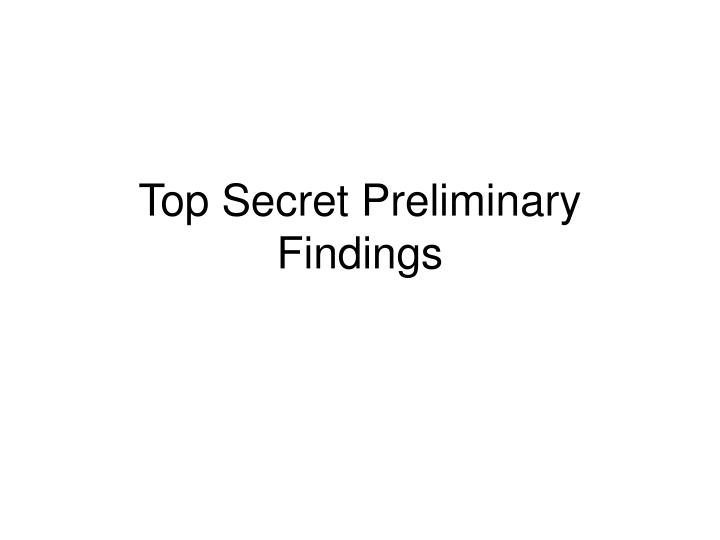 Top Secret Preliminary Findings