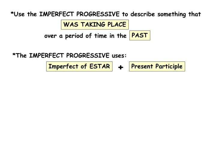 *Use the IMPERFECT PROGRESSIVE to describe something that