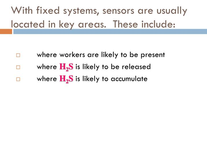 With fixed systems, sensors are usually located in key areas.  These include: