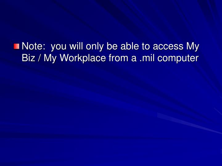 Note:  you will only be able to access My Biz / My Workplace from a .mil computer