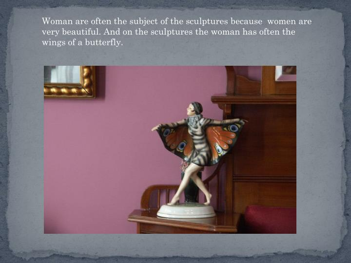 Woman are often the subject of the sculptures because  women are very beautiful. And on the sculptures the woman has often the wings of a butterfly.