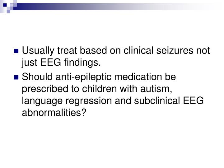 Usually treat based on clinical seizures not just EEG findings.
