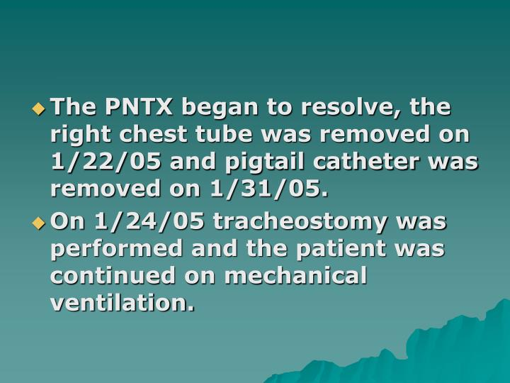 The PNTX began to resolve, the right chest tube was removed on 1/22/05 and pigtail catheter was removed on 1/31/05.