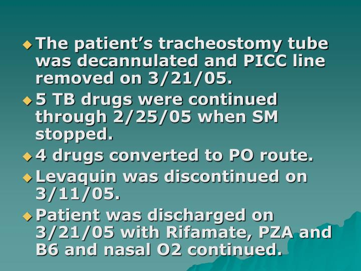 The patient's tracheostomy tube was decannulated and PICC line removed on 3/21/05.