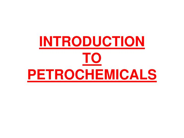 PPT - INTRODUCTION TO PETROCHEMICALS PowerPoint Presentation - ID