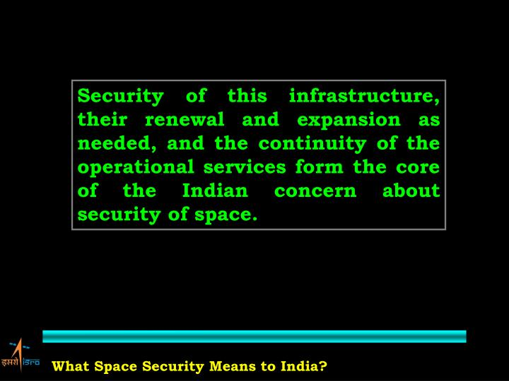 Security of this infrastructure, their renewal and expansion as needed, and the continuity of the operational services form the core of the Indian concern about security of space.