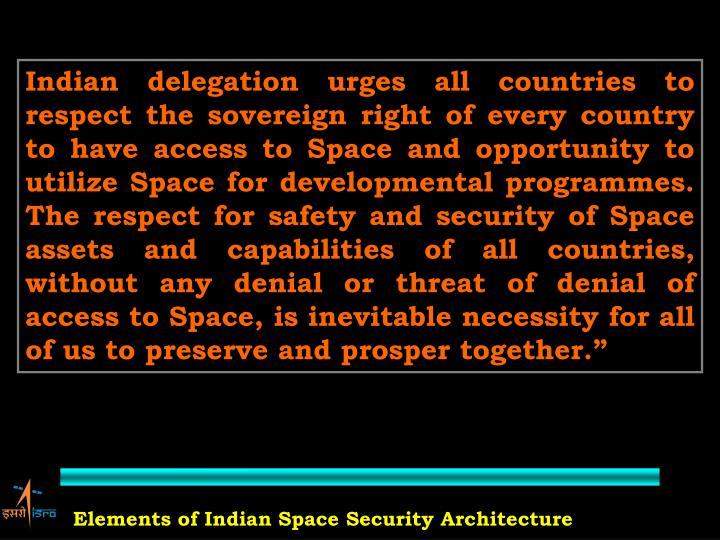 """Indian delegation urges all countries to respect the sovereign right of every country to have access to Space and opportunity to utilize Space for developmental programmes. The respect for safety and security of Space assets and capabilities of all countries, without any denial or threat of denial of access to Space, is inevitable necessity for all of us to preserve and prosper together."""""""