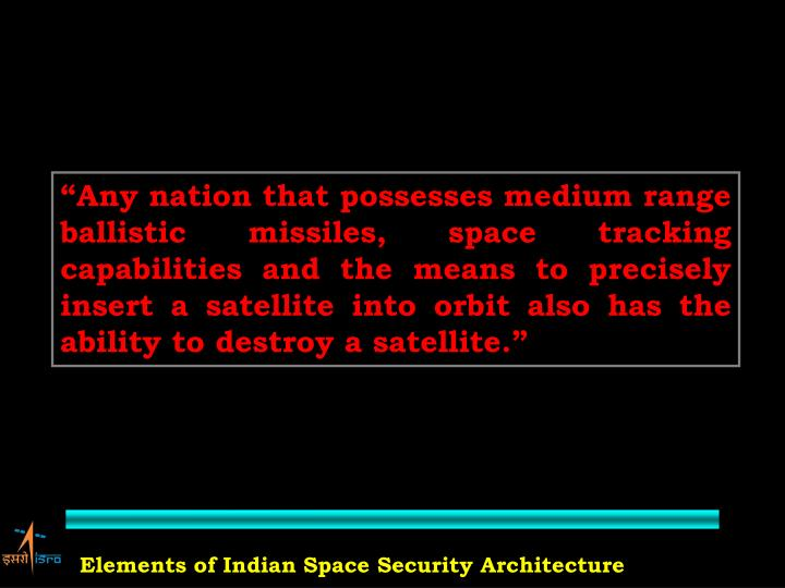 """""""Any nation that possesses medium range ballistic missiles, space tracking capabilities and the means to precisely insert a satellite into orbit also has the ability to destroy a satellite."""""""