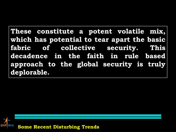 These constitute a potent volatile mix, which has potential to tear apart the basic fabric of collective security. This decadence in the faith in rule based approach to the global security is truly deplorable.