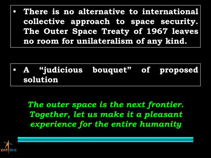There is no alternative to international collective approach to space security. The Outer Space Treaty of 1967 leaves no room for unilateralism of any kind.