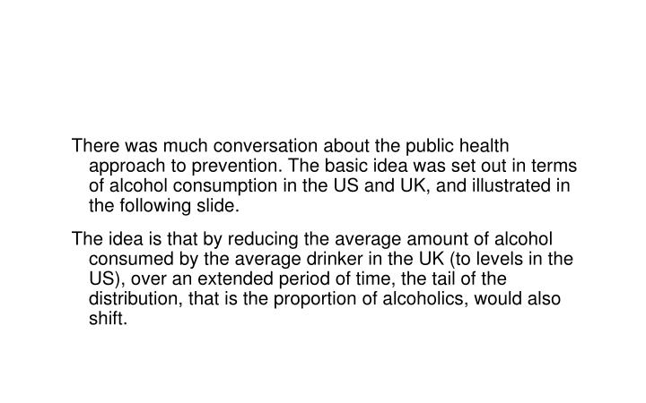 There was much conversation about the public health approach to prevention. The basic idea was set out in terms of alcohol consumption in the US and UK, and illustrated in the following slide.