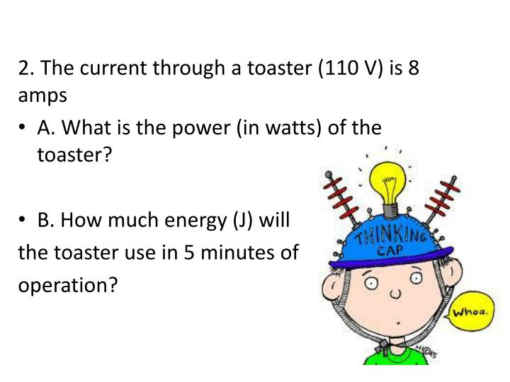 2. The current through a toaster (110 V) is 8 amps