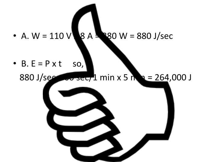 A. W = 110 V x 8 A = 880 W = 880 J/sec