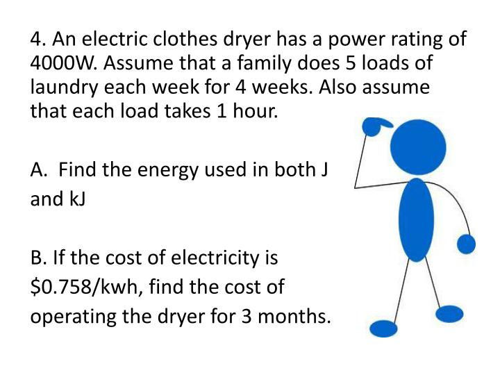 4. An electric clothes dryer has a power rating of 4000W. Assume that a family does 5 loads of laundry each week for 4 weeks. Also assume that each load takes 1 hour.