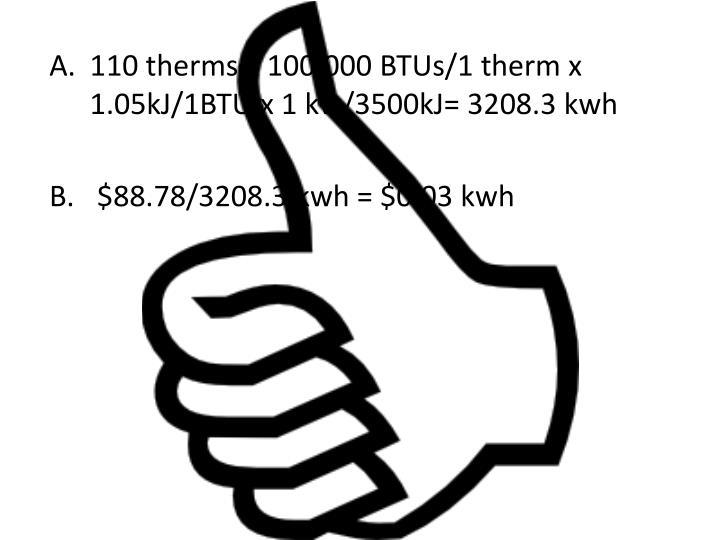 110 therms x 100,000 BTUs/1 therm x 1.05kJ/1BTU x 1 kw/3500kJ= 3208.3 kwh