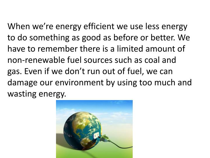 When we're energy efficient we use less energy to do something as good as before or better. We have to remember there is a limited amount of non-renewable fuel sources such as coal and gas. Even if we don't run out of fuel, we can damage our environment by using too much and wasting energy.