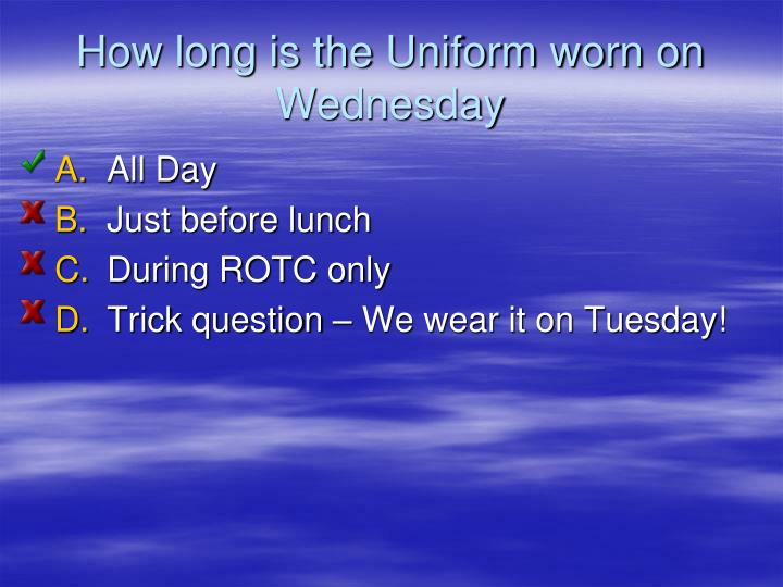 How long is the Uniform worn on Wednesday