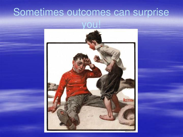 Sometimes outcomes can surprise you!