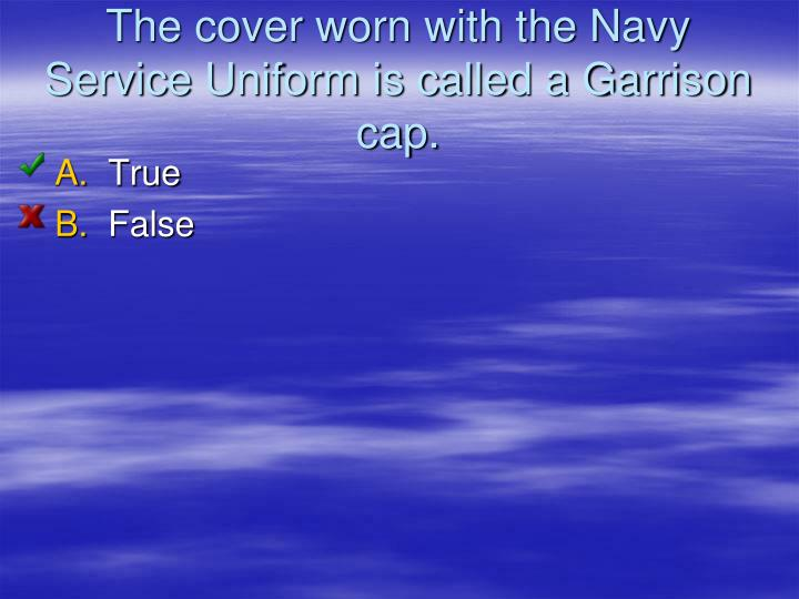 The cover worn with the Navy Service Uniform is called a Garrison cap.