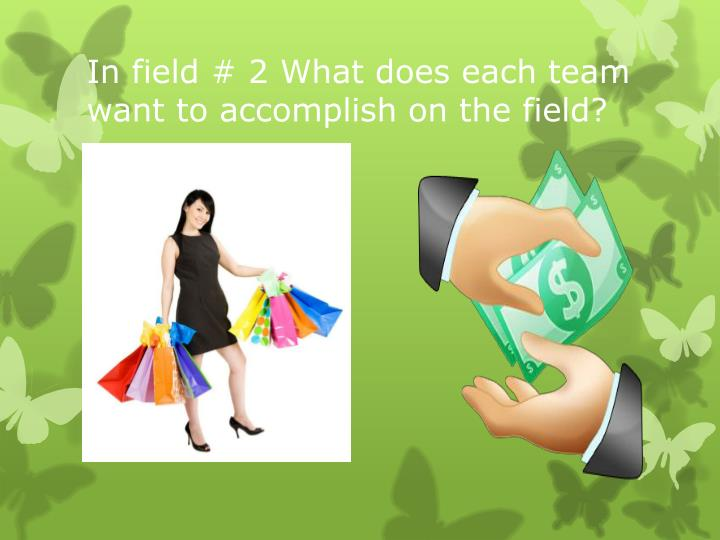 In field # 2 What does each team want to accomplish on the field?