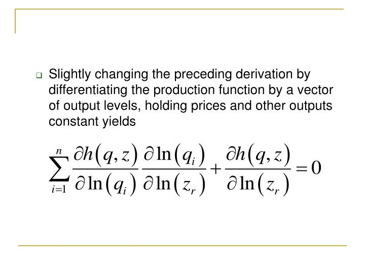 Slightly changing the preceding derivation by differentiating the production function by a vector of output levels, holding prices and other outputs constant yields