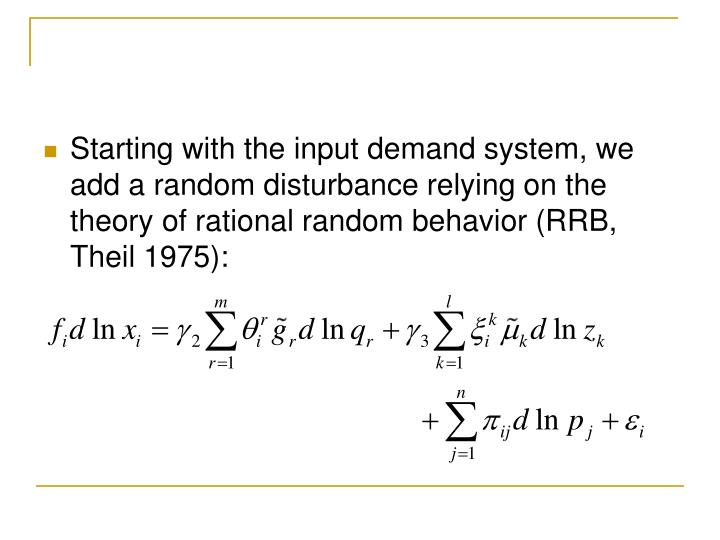 Starting with the input demand system, we add a random disturbance relying on the theory of rational random behavior (RRB, Theil 1975):