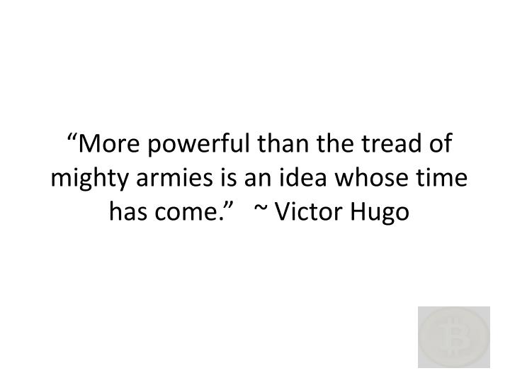 """""""More powerful than the tread of mighty armies is an idea whose time has come.""""   ~ Victor Hugo"""