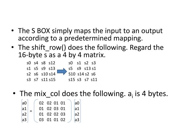 The S BOX simply maps the input to an output according to a predetermined mapping.