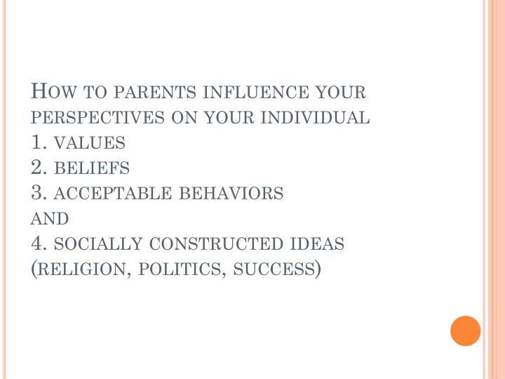 How to parents influence your perspectives on your individual