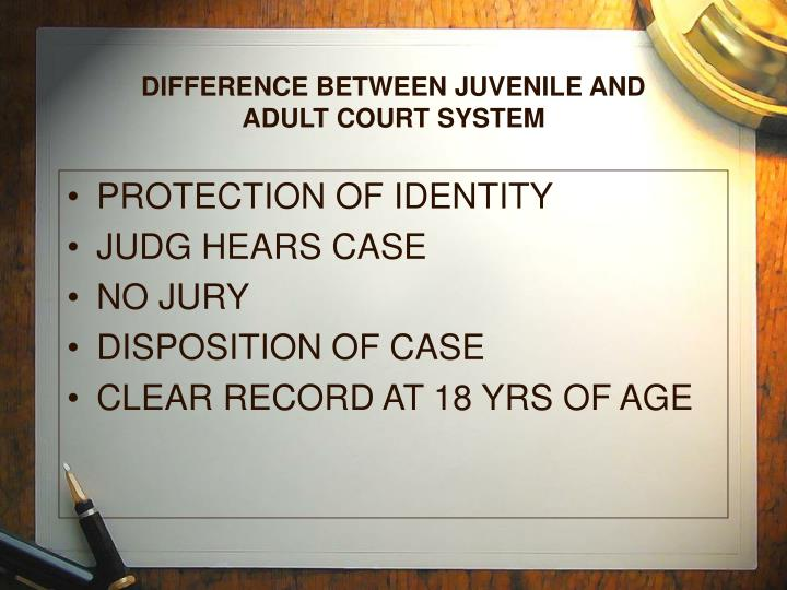 DIFFERENCE BETWEEN JUVENILE AND ADULT COURT SYSTEM