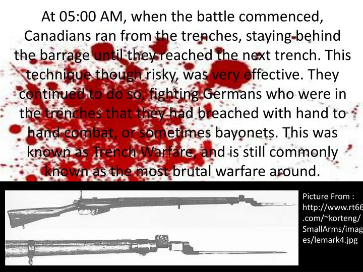 At 05:00 AM, when the battle commenced, Canadians ran from the trenches, staying behind the barrage until they reached the next trench. This technique though risky, was very effective. They continued to do so, fighting Germans who were in the trenches that they had breached with hand to hand combat, or sometimes bayonets. This was known as Trench Warfare, and is still commonly known as the most brutal warfare around.
