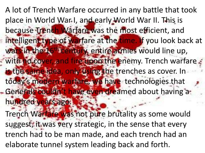 A lot of Trench Warfare occurred in any battle that took place in World War I, and early World War II. This is because Trench Warfare was the most efficient, and intelligent type of warfare at the time. If you look back at wars in the 16